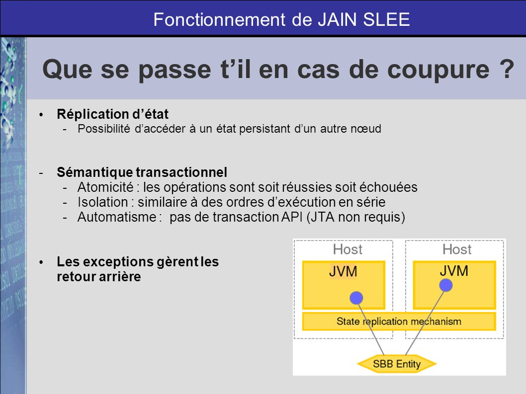 Pierre Lancastre - Frederic Anjubault | Telecom Lille - Option ILR - Mars 2006 18 SBB Container Resource Adaptor Framework Couche Réseau Resource Adapter X SBB X JAIN SLEE 1.0 X public void onEventA(EventA e, AcitivtyContextInterface aci) { doWork(e); } public void onEventA(EventA e, AcitivtyContextInterface aci) { doWork(e); } public void onEventB(EventB e, AcitivtyContextInterface aci) { doWork(e); } public void onEventB(EventB e, AcitivtyContextInterface aci) { doWork(e); } Exemple de fonctionnement de JAIN SLEE Framework.activityCreated(activity); Framework.sendEvent(activity, eventA); Framework.sendEvent(activity, eventB);