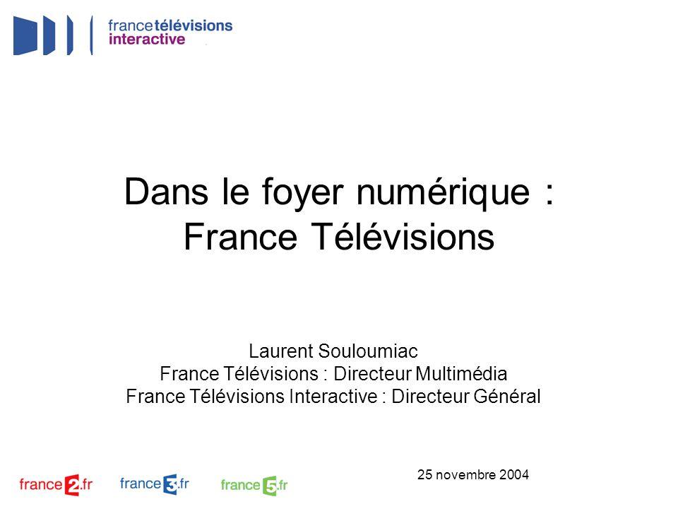 25 novembre 2004 Dans le foyer numérique : France Télévisions Laurent Souloumiac France Télévisions : Directeur Multimédia France Télévisions Interact