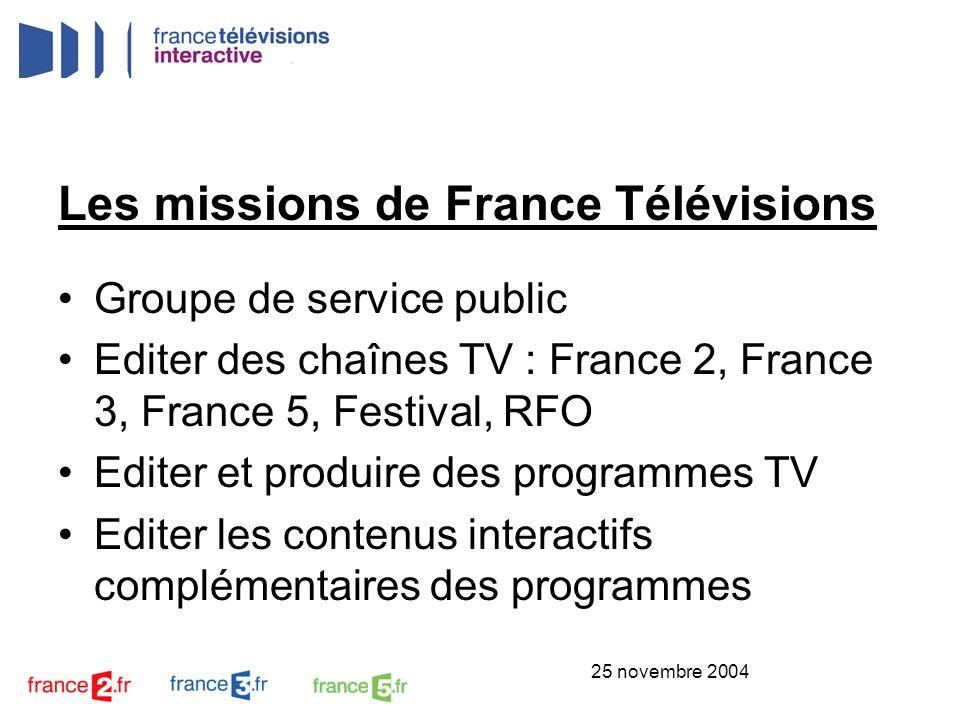25 novembre 2004 Les missions de France Télévisions Groupe de service public Editer des chaînes TV : France 2, France 3, France 5, Festival, RFO Edite