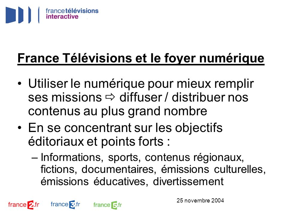 25 novembre 2004 France Télévisions et le foyer numérique Utiliser le numérique pour mieux remplir ses missions diffuser / distribuer nos contenus au