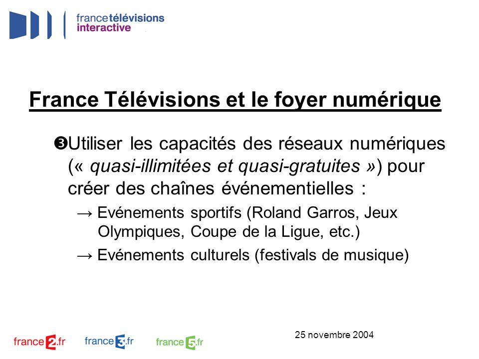 25 novembre 2004 France Télévisions et le foyer numérique Rendre accessible nos contenus sur tous les terminaux : TV, PC, mobile Ex : Infos Plus de 110 éditions des JTs mises en ligne chaque jour sur Internet PC Accès prochain aux éditions des JTs sur sa TV en VOD (ADSL) TV Extraits / reportages sur les portables tél.