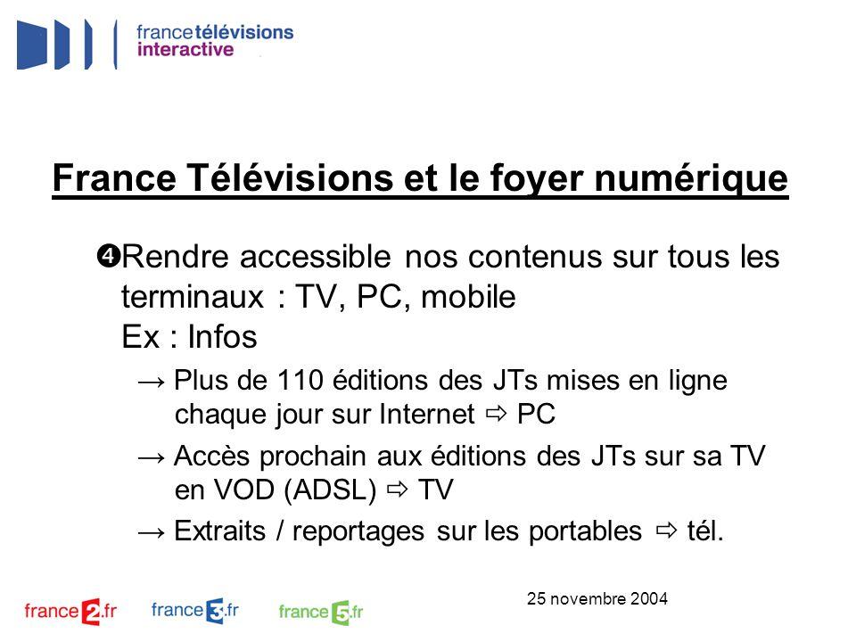 25 novembre 2004 France Télévisions et le foyer numérique Rendre accessible nos contenus sur tous les terminaux : TV, PC, mobile Ex : Infos Plus de 11