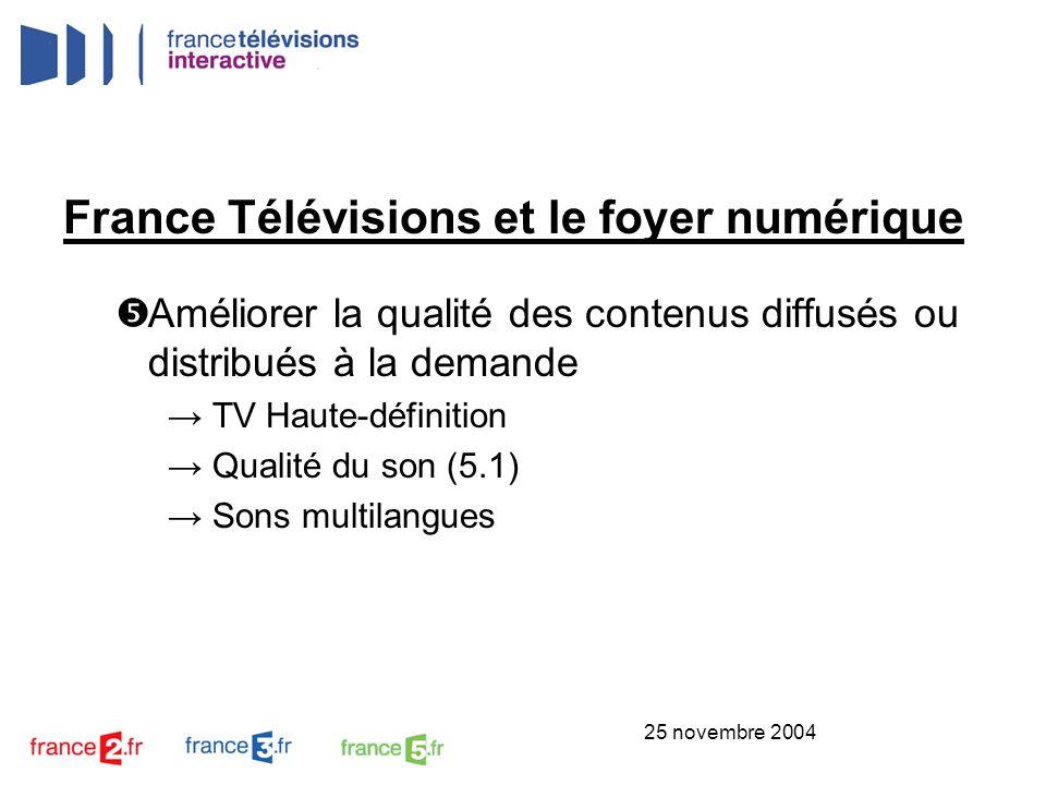 25 novembre 2004 France Télévisions et le foyer numérique Améliorer la qualité des contenus diffusés ou distribués à la demande TV Haute-définition Qu