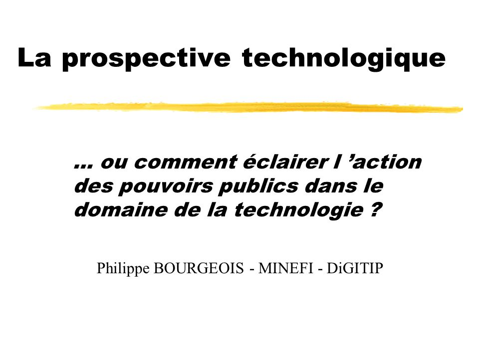 La prospective technologique … ou comment éclairer l action des pouvoirs publics dans le domaine de la technologie ? Philippe BOURGEOIS - MINEFI - DiG