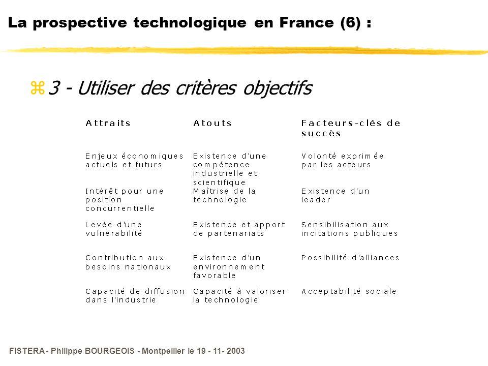 FISTERA - Philippe BOURGEOIS - Montpellier le 19 - 11- 2003 La prospective technologique en France (6) : z3 - Utiliser des critères objectifs