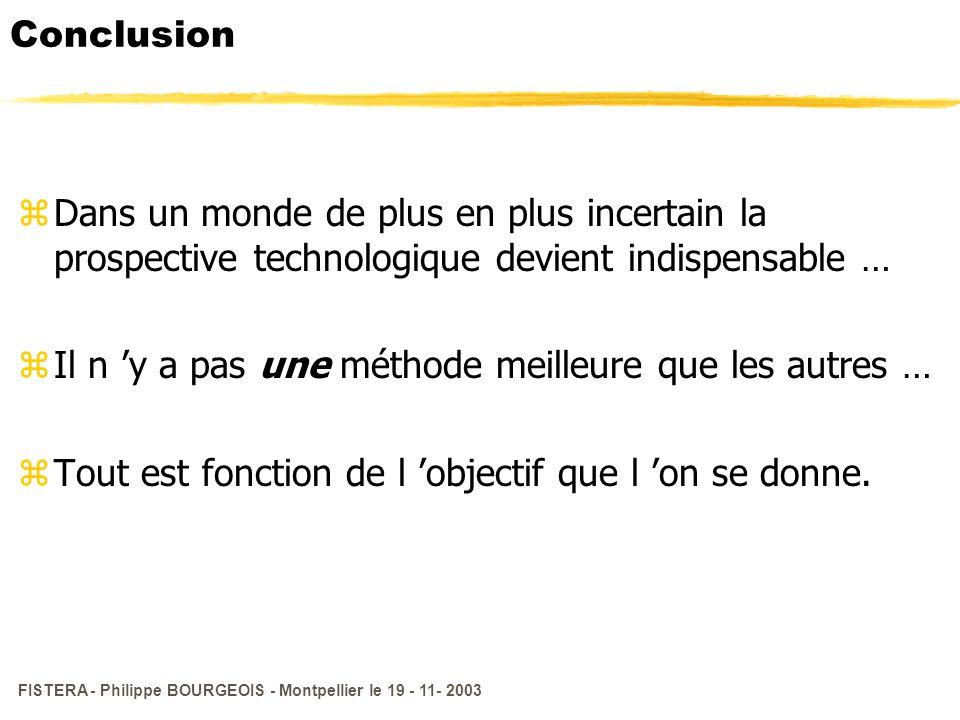 FISTERA - Philippe BOURGEOIS - Montpellier le 19 - 11- 2003 Conclusion zDans un monde de plus en plus incertain la prospective technologique devient i