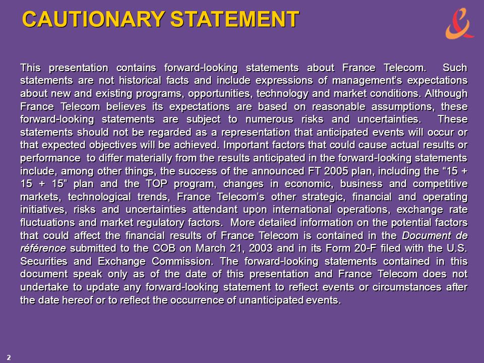 2 CAUTIONARY STATEMENT This presentation contains forward-looking statements about France Telecom. Such statements are not historical facts and includ