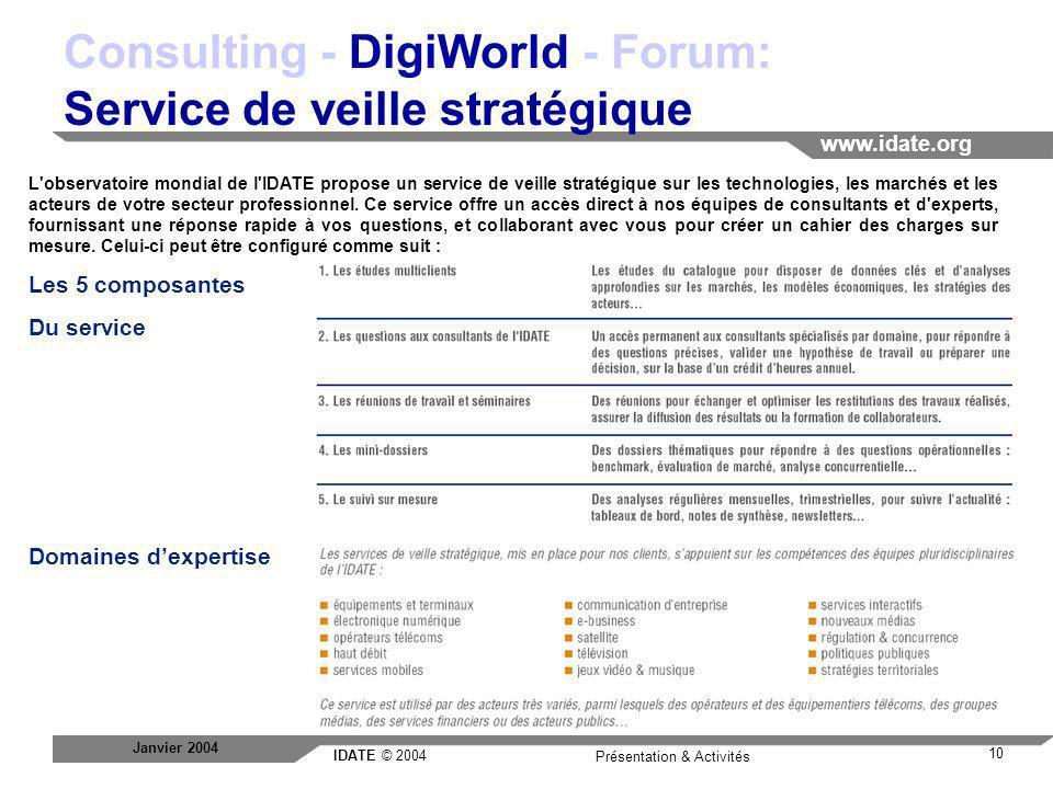 IDATE © 2004 www.idate.org 10 Présentation & Activités Janvier 2004 Consulting - DigiWorld - Forum: Service de veille stratégique L'observatoire mondi