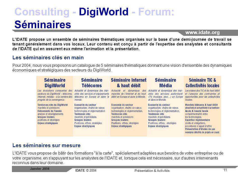 IDATE © 2004 www.idate.org 11 Présentation & Activités Janvier 2004 Consulting - DigiWorld - Forum: Séminaires L'IDATE propose un ensemble de séminair