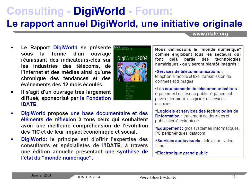IDATE © 2004 www.idate.org 12 Présentation & Activités Janvier 2004 Consulting - DigiWorld - Forum: Le rapport annuel DigiWorld, une initiative origin