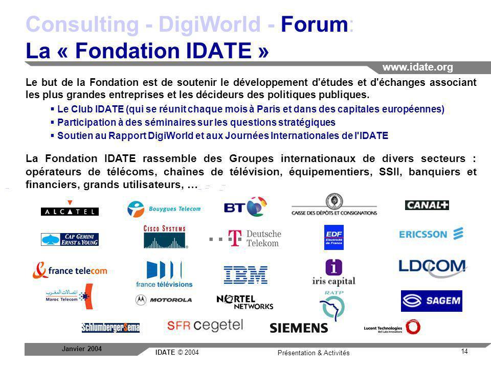 IDATE © 2004 www.idate.org 14 Présentation & Activités Janvier 2004 Consulting - DigiWorld - Forum: La « Fondation IDATE » Le but de la Fondation est