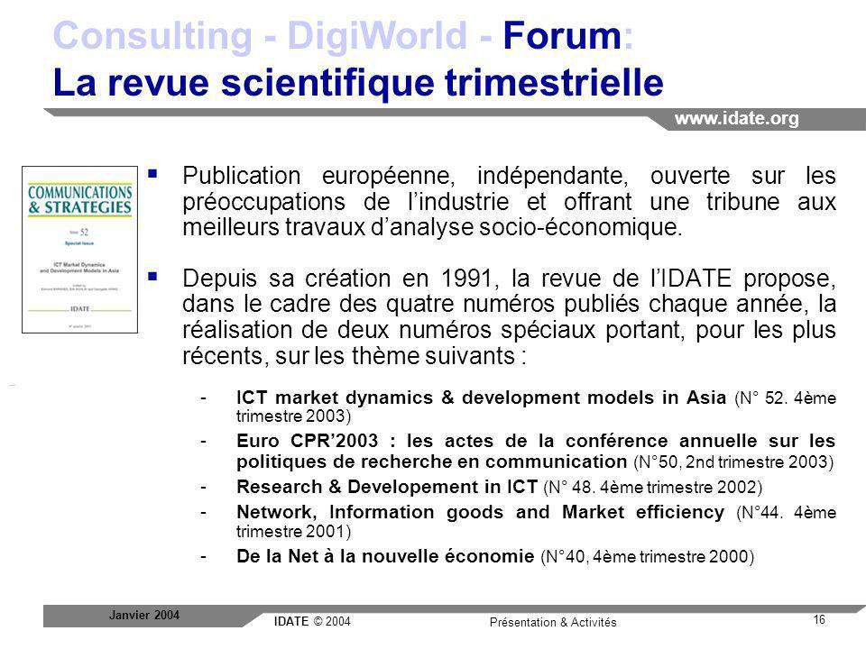 IDATE © 2004 www.idate.org 16 Présentation & Activités Janvier 2004 Consulting - DigiWorld - Forum: La revue scientifique trimestrielle Publication eu