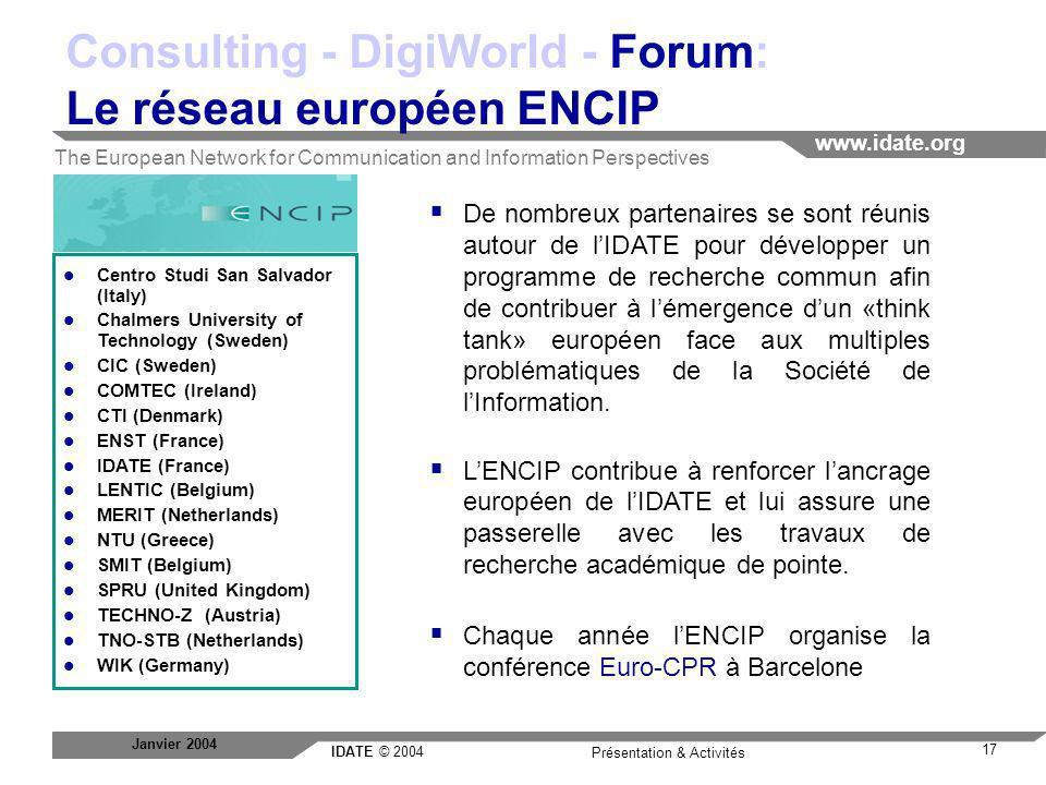 IDATE © 2004 www.idate.org 17 Présentation & Activités Janvier 2004 Consulting - DigiWorld - Forum: Le réseau européen ENCIP De nombreux partenaires s