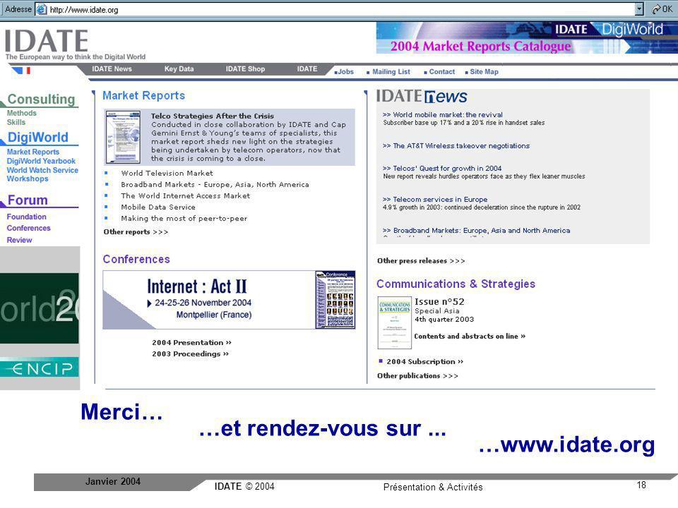 IDATE © 2004 www.idate.org 18 Présentation & Activités Janvier 2004 Nouveau site Merci… …et rendez-vous sur... …www.idate.org a