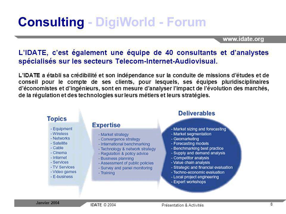 IDATE © 2004 www.idate.org 8 Présentation & Activités Janvier 2004 Consulting - DigiWorld - Forum LIDATE, cest également une équipe de 40 consultants