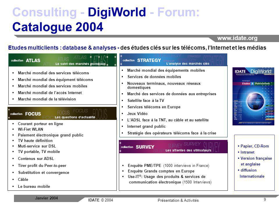 IDATE © 2004 www.idate.org 10 Présentation & Activités Janvier 2004 Consulting - DigiWorld - Forum: Service de veille stratégique L observatoire mondial de l IDATE propose un service de veille stratégique sur les technologies, les marchés et les acteurs de votre secteur professionnel.