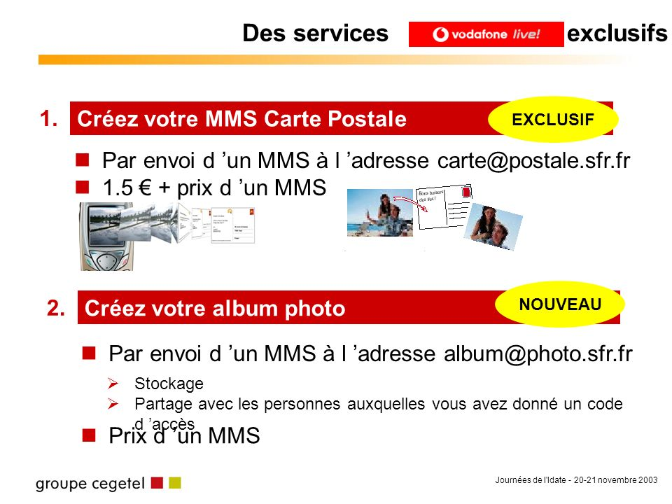Journées de l'Idate - 20-21 novembre 2003 Créez votre MMS Carte Postale 1. EXCLUSIF Créez votre album photo 2. NOUVEAU Par envoi d un MMS à l adresse