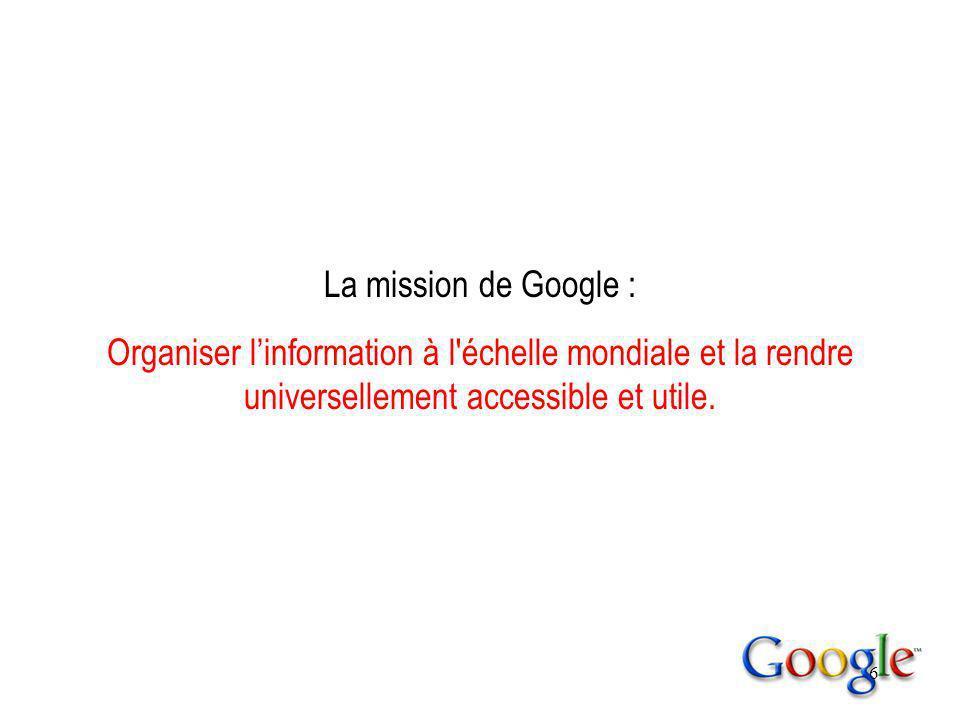 6 La mission de Google : Organiser linformation à l échelle mondiale et la rendre universellement accessible et utile.