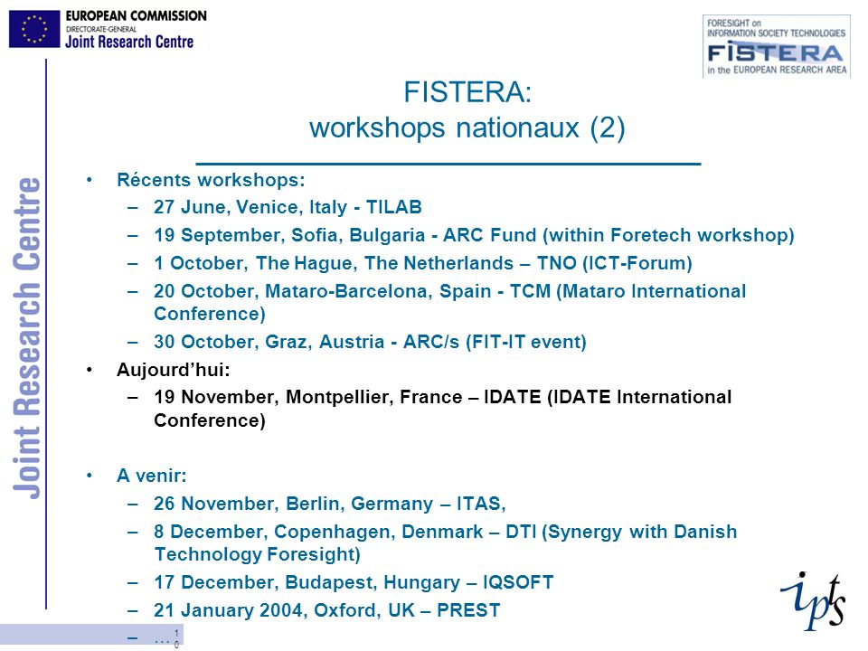 10 FISTERA: workshops nationaux (2) Récents workshops: –27 June, Venice, Italy - TILAB –19 September, Sofia, Bulgaria - ARC Fund (within Foretech workshop) –1 October, The Hague, The Netherlands – TNO (ICT-Forum) –20 October, Mataro-Barcelona, Spain - TCM (Mataro International Conference) –30 October, Graz, Austria - ARC/s (FIT-IT event) Aujourdhui: –19 November, Montpellier, France – IDATE (IDATE International Conference) A venir: –26 November, Berlin, Germany – ITAS, –8 December, Copenhagen, Denmark – DTI (Synergy with Danish Technology Foresight) –17 December, Budapest, Hungary – IQSOFT –21 January 2004, Oxford, UK – PREST –…