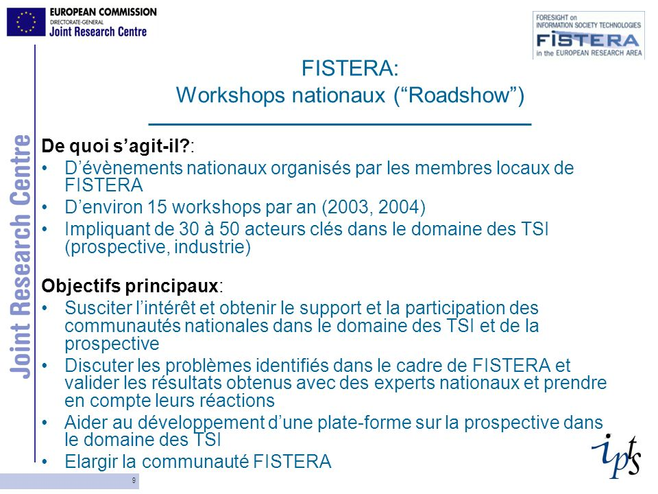 9 FISTERA: Workshops nationaux (Roadshow) De quoi sagit-il : Dévènements nationaux organisés par les membres locaux de FISTERA Denviron 15 workshops par an (2003, 2004) Impliquant de 30 à 50 acteurs clés dans le domaine des TSI (prospective, industrie) Objectifs principaux: Susciter lintérêt et obtenir le support et la participation des communautés nationales dans le domaine des TSI et de la prospective Discuter les problèmes identifiés dans le cadre de FISTERA et valider les résultats obtenus avec des experts nationaux et prendre en compte leurs réactions Aider au développement dune plate-forme sur la prospective dans le domaine des TSI Elargir la communauté FISTERA