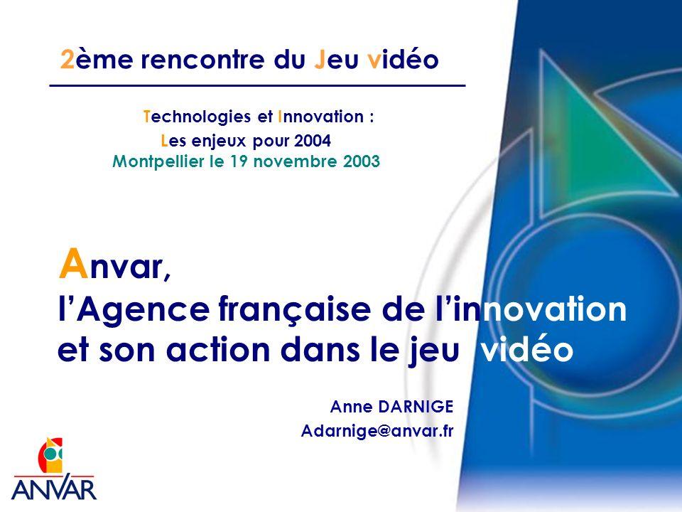 2ème rencontre du Jeu vidéo A nvar, lAgence française de linnovation et son action dans le jeu vidéo Technologies et Innovation : Les enjeux pour 2004 Montpellier le 19 novembre 2003 Anne DARNIGE Adarnige@anvar.fr