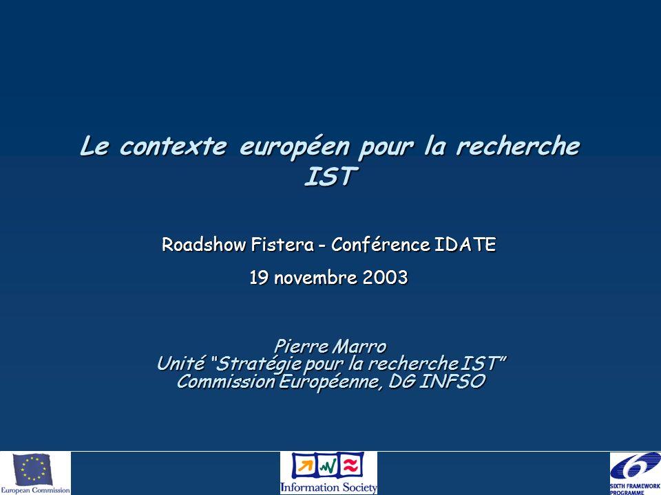 Le contexte européen pour la recherche IST Roadshow Fistera - Conférence IDATE 19 novembre 2003 Pierre Marro Unité Stratégie pour la recherche IST Commission Européenne, DG INFSO