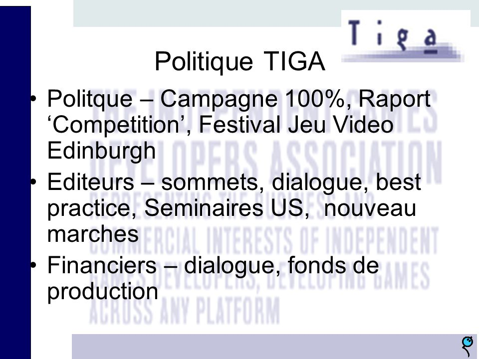 Politique TIGA Politque – Campagne 100%, Raport Competition, Festival Jeu Video Edinburgh Editeurs – sommets, dialogue, best practice, Seminaires US, nouveau marches Financiers – dialogue, fonds de production