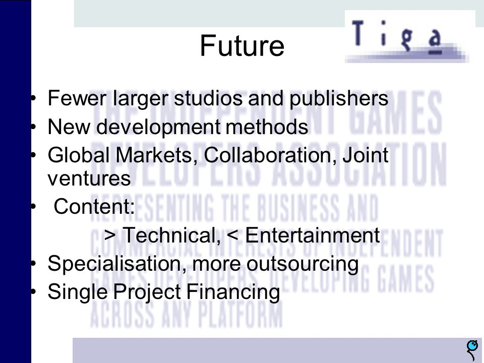 Future Fewer larger studios and publishers New development methods Global Markets, Collaboration, Joint ventures Content: > Technical, < Entertainment