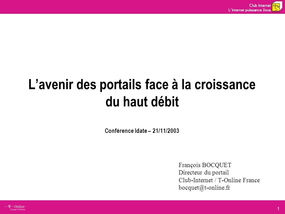 1 Lavenir des portails face à la croissance du haut débit Conférence Idate – 21/11/2003 François BOCQUET Directeur du portail Club-Internet / T-Online France bocquet@t-online.fr