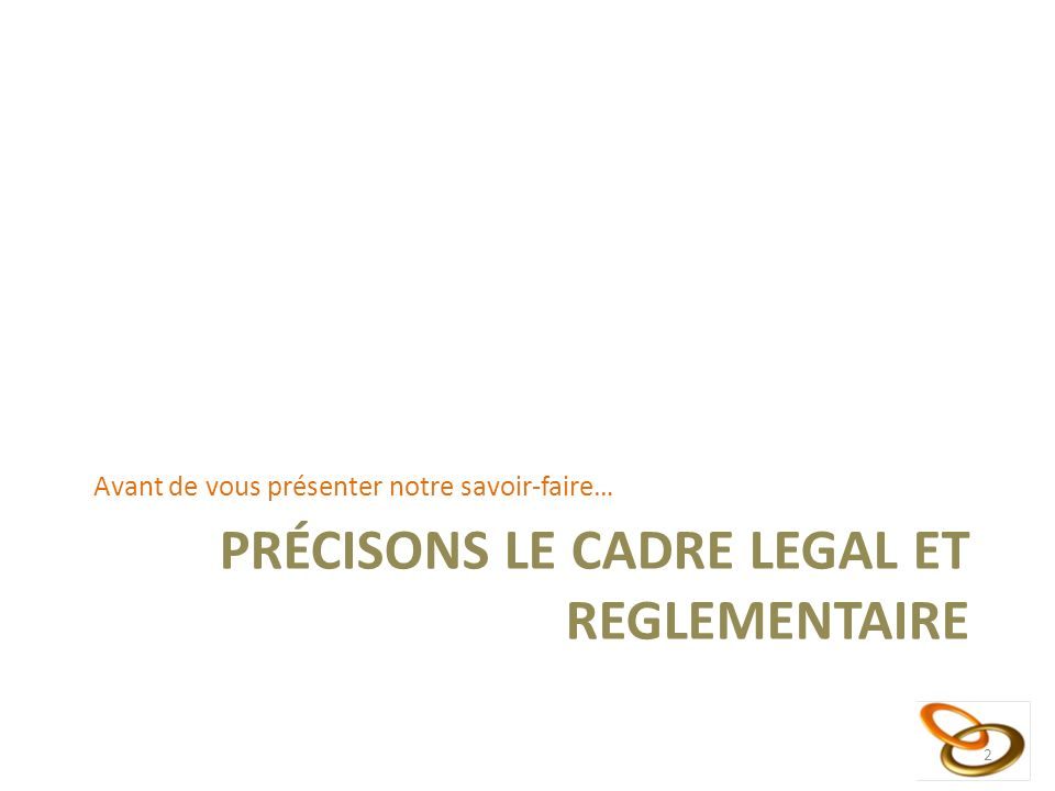 PRÉCISONS LE CADRE LEGAL ET REGLEMENTAIRE Avant de vous présenter notre savoir-faire… 2
