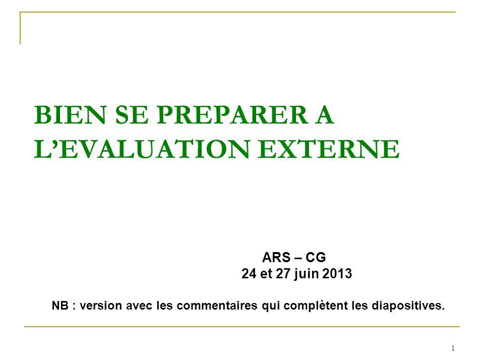 1 BIEN SE PREPARER A LEVALUATION EXTERNE ARS – CG 24 et 27 juin 2013 NB : version avec les commentaires qui complètent les diapositives.