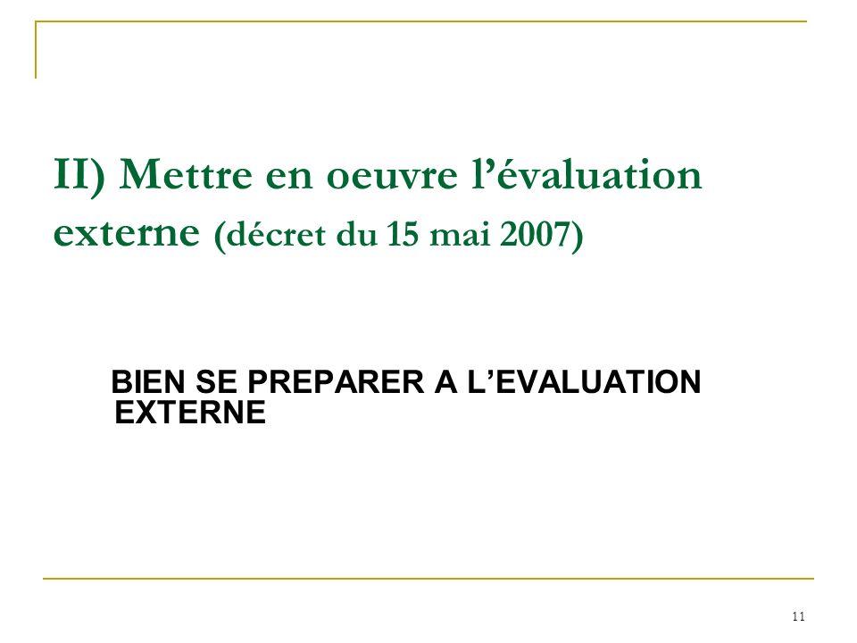 11 II) Mettre en oeuvre lévaluation externe (décret du 15 mai 2007) BIEN SE PREPARER A LEVALUATION EXTERNE
