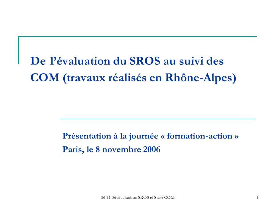 06 11 06 Evaluation SROS et Suivi COM1 De lévaluation du SROS au suivi des COM (travaux réalisés en Rhône-Alpes) Présentation à la journée « formation-action » Paris, le 8 novembre 2006