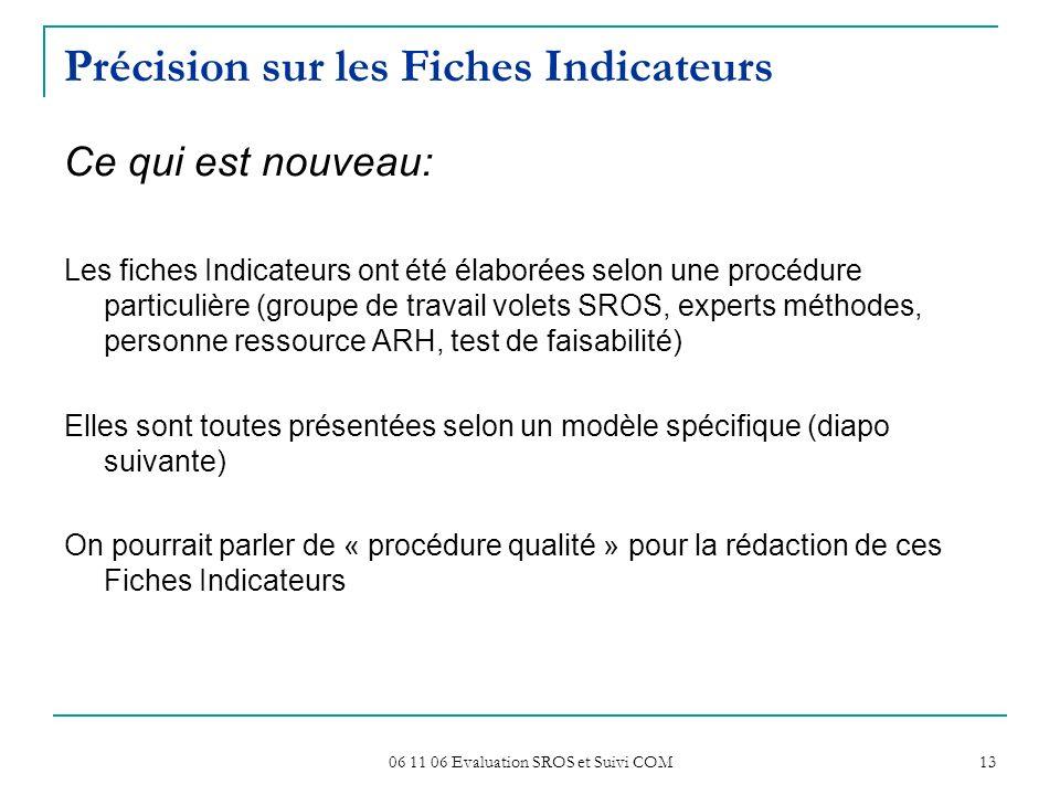 06 11 06 Evaluation SROS et Suivi COM 13 Précision sur les Fiches Indicateurs Ce qui est nouveau: Les fiches Indicateurs ont été élaborées selon une p