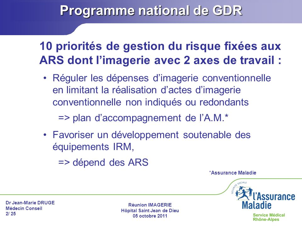 Dr Jean-Marie DRUGE Médecin Conseil 2/ 25 Réunion IMAGERIE Hôpital Saint Jean de Dieu 05 octobre 2011 Programme national de GDR 10 priorités de gestio