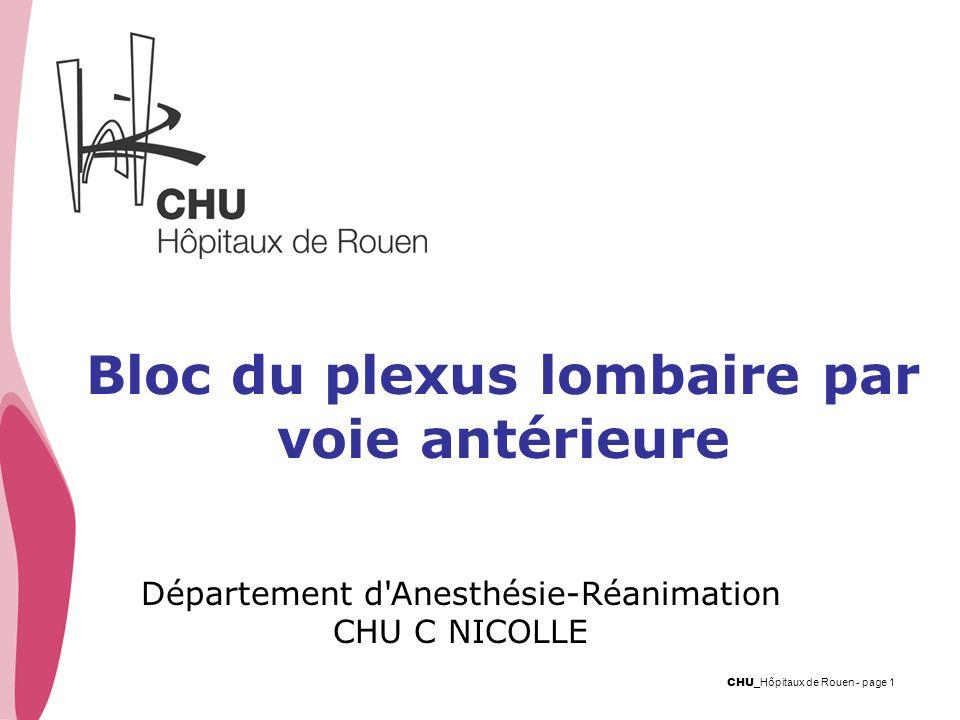CHU _Hôpitaux de Rouen - page 1 Bloc du plexus lombaire par voie antérieure Département d'Anesthésie-Réanimation CHU C NICOLLE