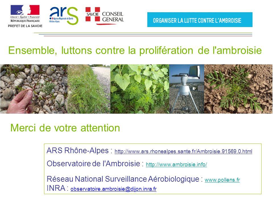 Ensemble, luttons contre la prolifération de l ambroisie Merci de votre attention ARS Rhône-Alpes : http://www.ars.rhonealpes.sante.fr/Ambroisie.91569.0.html Observatoire de l Ambroisie : http://www.ambroisie.info/ http://www.ambroisie.info/ Réseau National Surveillance Aérobiologique : www.pollens.fr www.pollens.fr INRA : observatoire.ambroisie@dijon.inra.fr PREFET DE LA SAVOIE