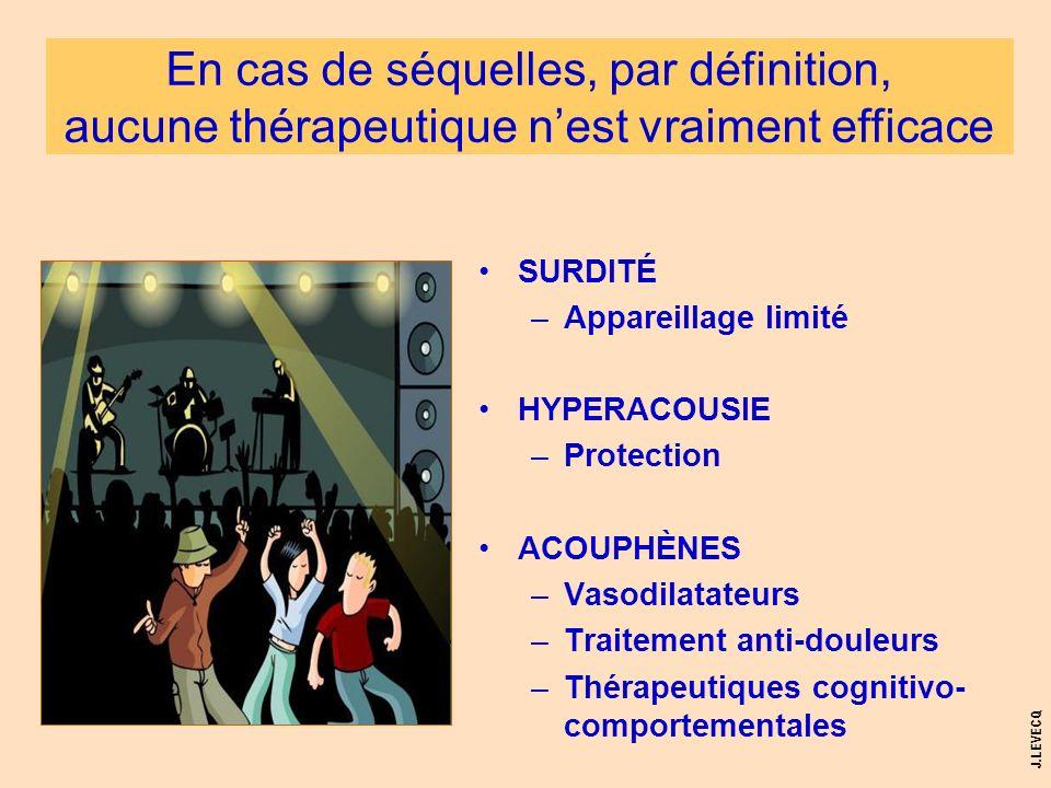 J.LEVECQ SURDITÉ –Appareillage limité HYPERACOUSIE –Protection ACOUPHÈNES –Vasodilatateurs –Traitement anti-douleurs –Thérapeutiques cognitivo- compor