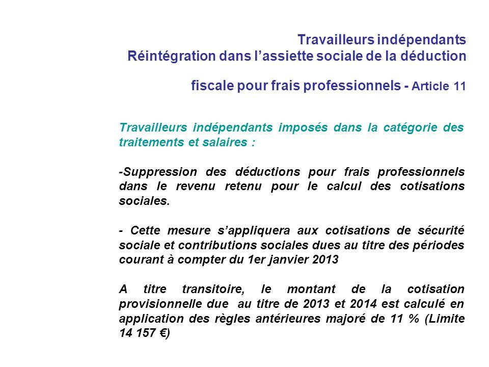 Travailleurs indépendants Réintégration dans lassiette sociale de la déduction fiscale pour frais professionnels - Article 11 Travailleurs indépendants imposés dans la catégorie des traitements et salaires : -Suppression des déductions pour frais professionnels dans le revenu retenu pour le calcul des cotisations sociales.