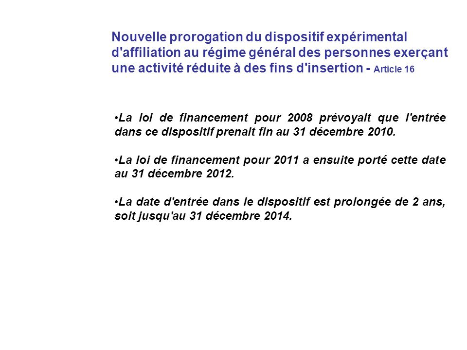 Nouvelle prorogation du dispositif expérimental d affiliation au régime général des personnes exerçant une activité réduite à des fins d insertion - Article 16 La loi de financement pour 2008 prévoyait que l entrée dans ce dispositif prenait fin au 31 décembre 2010.