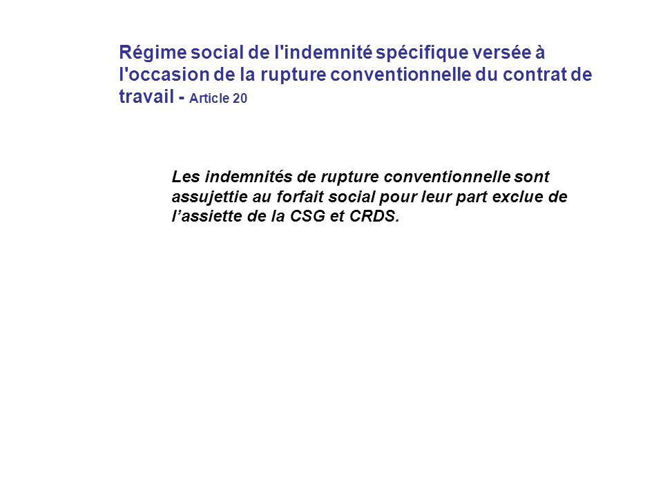 Régime social de l indemnité spécifique versée à l occasion de la rupture conventionnelle du contrat de travail - Article 20 Les indemnités de rupture conventionnelle sont assujettie au forfait social pour leur part exclue de lassiette de la CSG et CRDS.