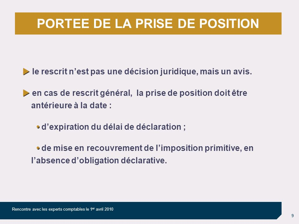 9 Rencontre avec les experts comptables le 1 er avril 2010 PORTEE DE LA PRISE DE POSITION le rescrit nest pas une décision juridique, mais un avis.