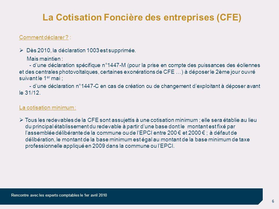 6 Rencontre avec les experts comptables le 1er avril 2010 La Cotisation Foncière des entreprises (CFE) Comment déclarer ? : Dès 2010, la déclaration 1