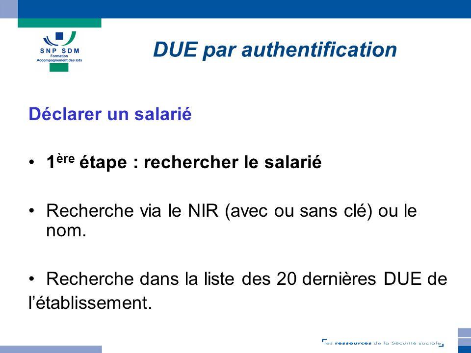 Déclarer un salarié 1 ère étape : rechercher le salarié Recherche via le NIR (avec ou sans clé) ou le nom. Recherche dans la liste des 20 dernières DU