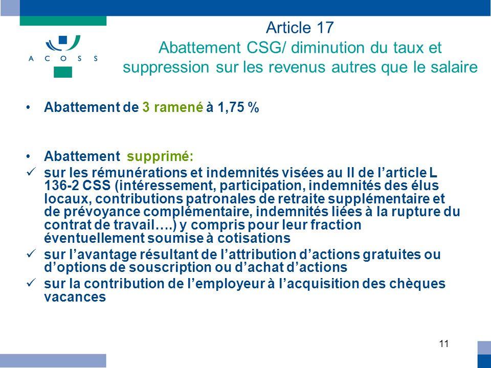 11 Article 17 Abattement CSG/ diminution du taux et suppression sur les revenus autres que le salaire Abattement de 3 ramené à 1,75 % Abattement suppr