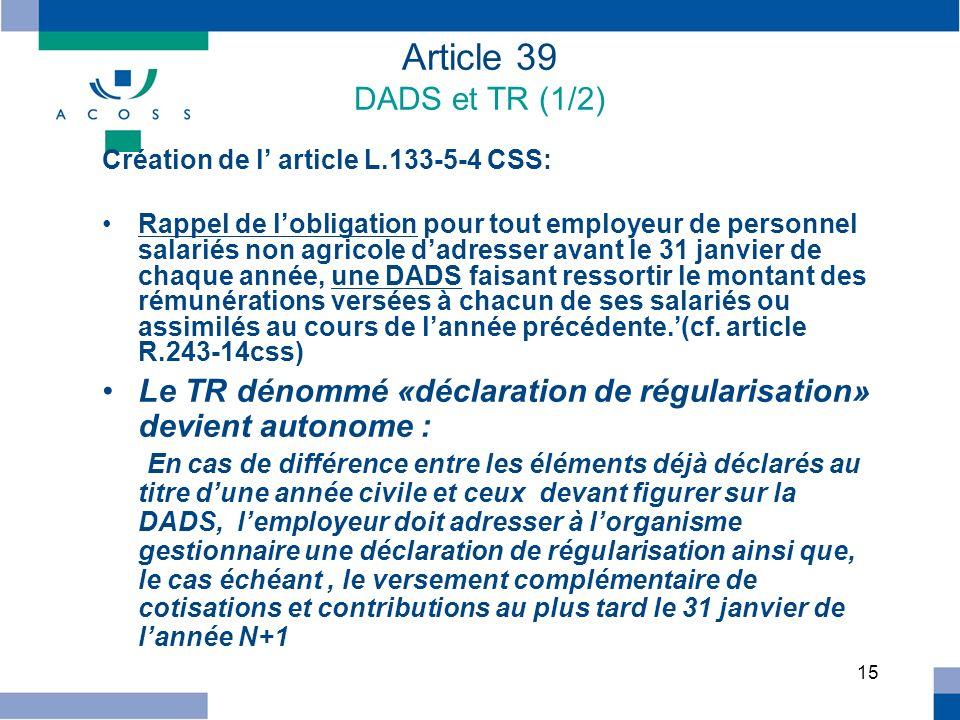15 Article 39 DADS et TR (1/2) Création de l article L.133-5-4 CSS: Rappel de lobligation pour tout employeur de personnel salariés non agricole dadre