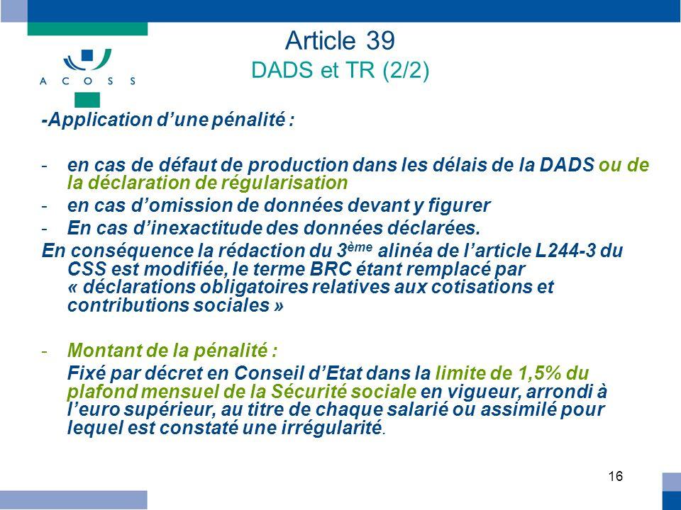 16 Article 39 DADS et TR (2/2) -Application dune pénalité : -en cas de défaut de production dans les délais de la DADS ou de la déclaration de régular