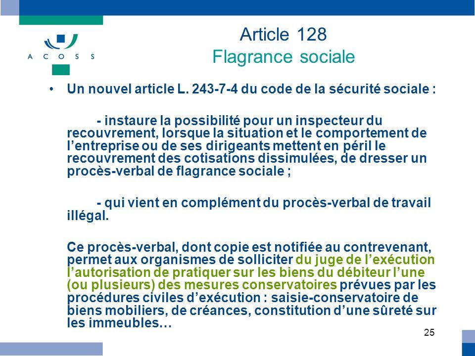 25 Article 128 Flagrance sociale Un nouvel article L. 243-7-4 du code de la sécurité sociale : - instaure la possibilité pour un inspecteur du recouvr