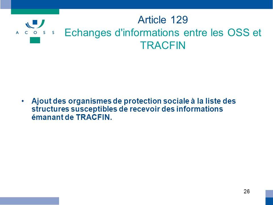 26 Article 129 Echanges d'informations entre les OSS et TRACFIN Ajout des organismes de protection sociale à la liste des structures susceptibles de r