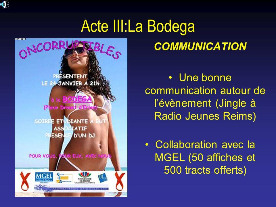 Acte III:La Bodega COMMUNICATION Une bonne communication autour de lévènement (Jingle à Radio Jeunes Reims) Collaboration avec la MGEL (50 affiches et